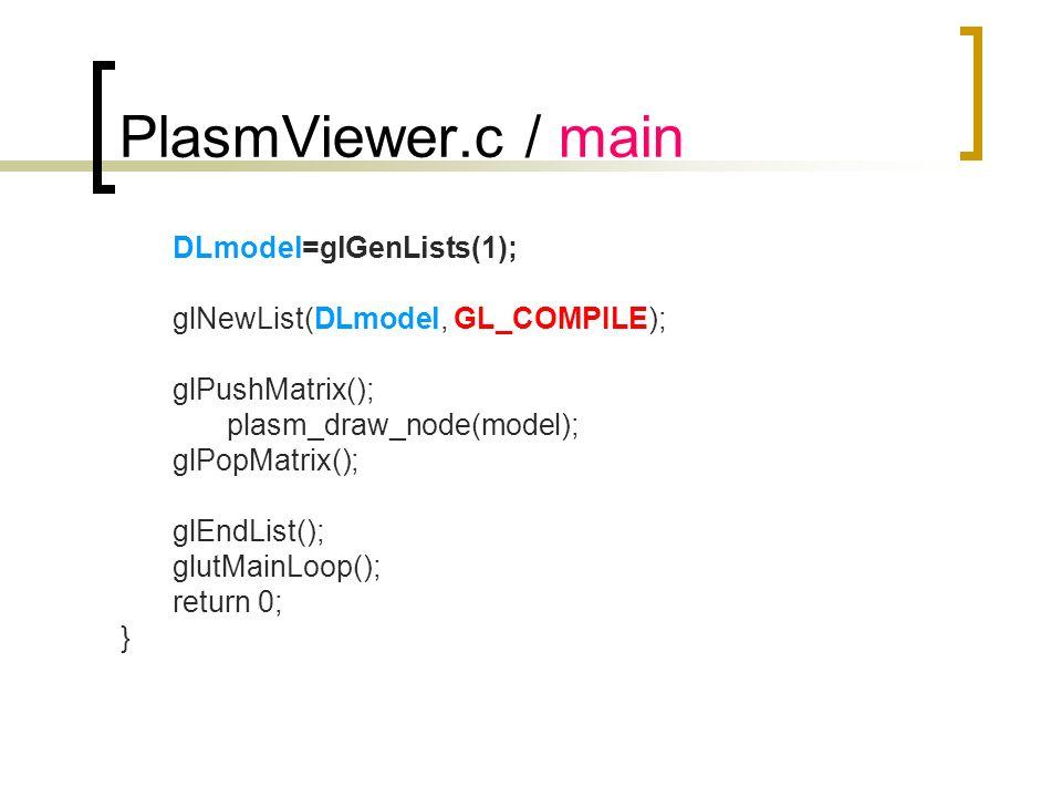 PlasmViewer.c / main DLmodel=glGenLists(1); glNewList(DLmodel, GL_COMPILE); glPushMatrix(); plasm_draw_node(model); glPopMatrix(); glEndList(); glutMa
