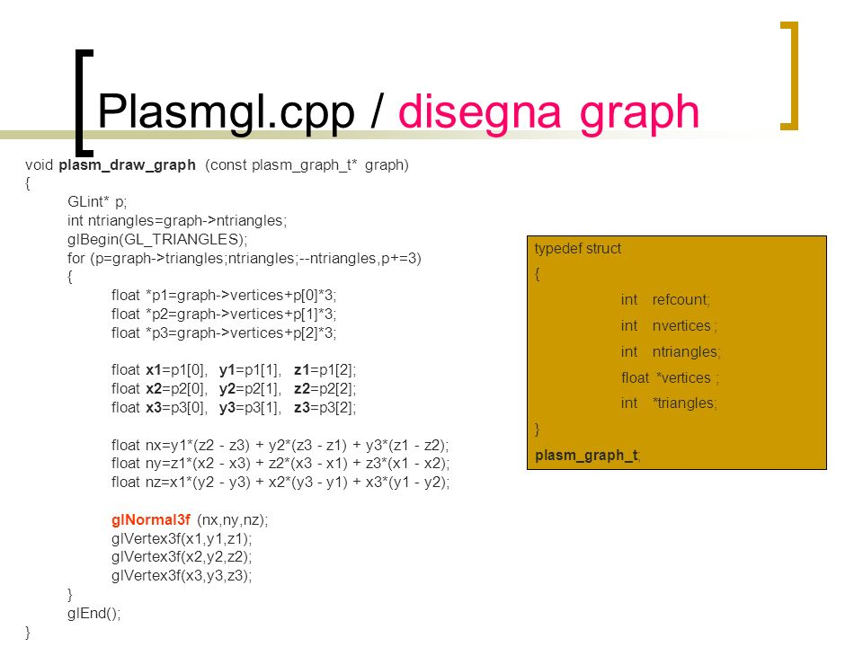 Plasmgl.cpp / disegna graph void plasm_draw_graph (const plasm_graph_t* graph) { GLint* p; int ntriangles=graph->ntriangles; glBegin(GL_TRIANGLES); fo