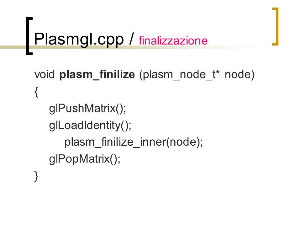 Plasmgl.cpp / finalizzazione void plasm_finilize (plasm_node_t* node) { glPushMatrix(); glLoadIdentity(); plasm_finilize_inner(node); glPopMatrix(); }