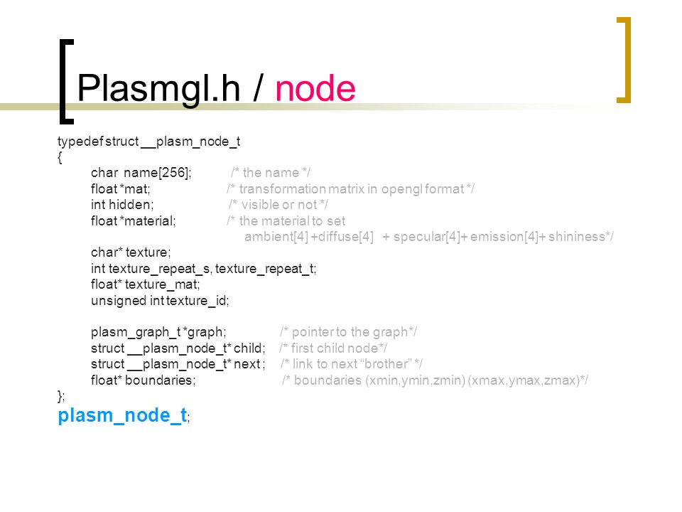 Plasmgl.h / node typedef struct __plasm_node_t { char name[256]; /* the name */ float *mat; /* transformation matrix in opengl format */ int hidden; /* visible or not */ float *material; /* the material to set ambient[4] +diffuse[4] + specular[4]+ emission[4]+ shininess*/ char* texture; int texture_repeat_s, texture_repeat_t; float* texture_mat; unsigned int texture_id; plasm_graph_t *graph; /* pointer to the graph*/ struct __plasm_node_t* child; /* first child node*/ struct __plasm_node_t* next ; /* link to next brother */ float* boundaries; /* boundaries (xmin,ymin,zmin) (xmax,ymax,zmax)*/ }; plasm_node_t ;