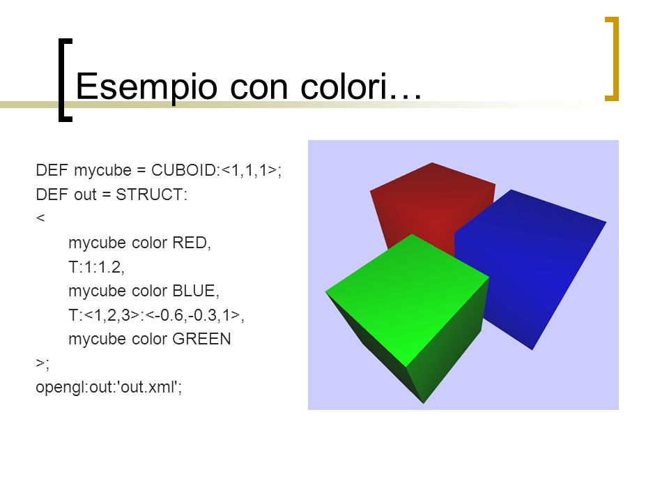 Esempio con colori… DEF mycube = CUBOID: ; DEF out = STRUCT: < mycube color RED, T:1:1.2, mycube color BLUE, T: :, mycube color GREEN >; opengl:out:'o