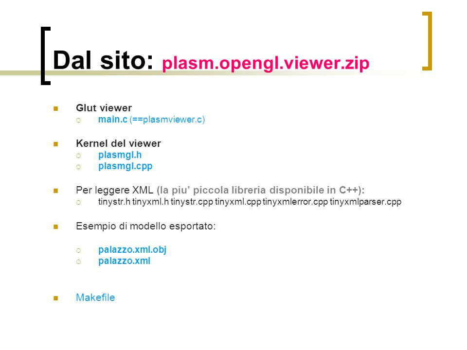 Dal sito: plasm.opengl.viewer.zip Glut viewer main.c (==plasmviewer.c) Kernel del viewer plasmgl.h plasmgl.cpp Per leggere XML (la piu piccola libreri