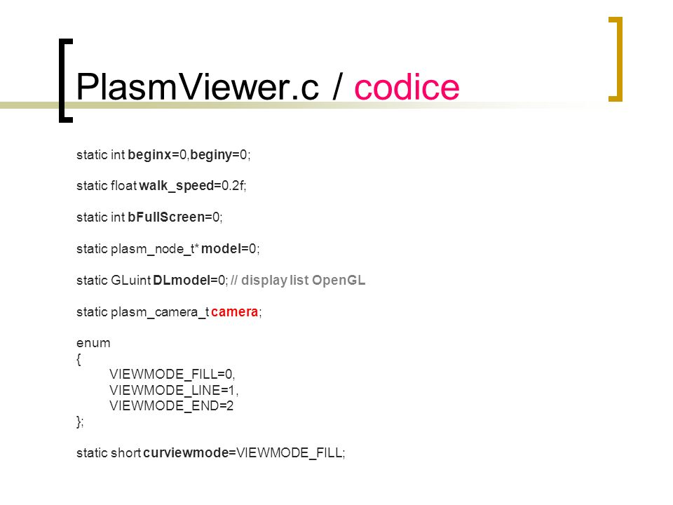 PlasmViewer.c / keydown static void keydown (unsigned char key, int x, int y) { switch(key) { case a : plasm_camera_move (&camera,camera.right,-1*walk_speed);break; case d : plasm_camera_move (&camera,camera.right,+1*walk_speed);break; case w : plasm_camera_move (&camera,camera.direction,+1*walk_speed);break; case s : plasm_camera_move (&camera,camera.direction,-1*walk_speed);break; case + : plasm_camera_move (&camera,camera.vup,+1*walk_speed);break; case - : plasm_camera_move (&camera,camera.vup,-1*walk_speed);break; case v : curviewmode=(curviewmode+1)%VIEWMODE_END; break; case f : glutFullScreen();break; case 27:exit(0); } glutPostRedisplay(); } a a d d w w s s + + - -