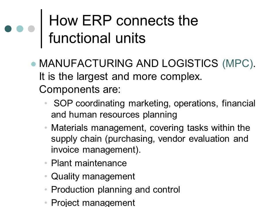 How ERP connects the functional units MANUFACTURING AND LOGISTICS (MPC). It is the largest and more complex. Components are: SOP coordinating marketin