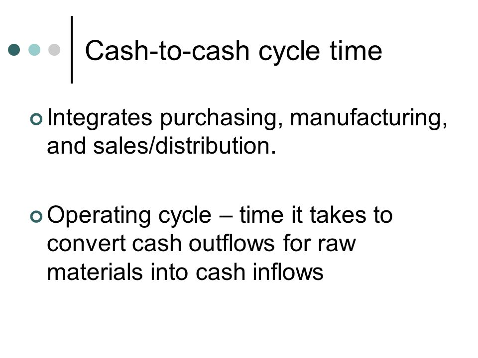 Cash-to-cash cycle time Integrates purchasing, manufacturing, and sales/distribution. Operating cycle – time it takes to convert cash outflows for raw