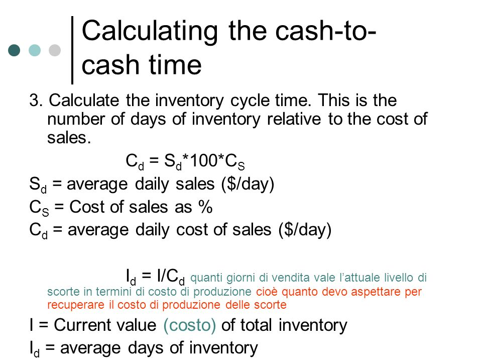 Calculating the cash-to- cash time 3. Calculate the inventory cycle time. This is the number of days of inventory relative to the cost of sales. C d =