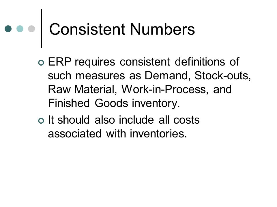 Consistent Numbers ERP requires consistent definitions of such measures as Demand, Stock-outs, Raw Material, Work-in-Process, and Finished Goods inven
