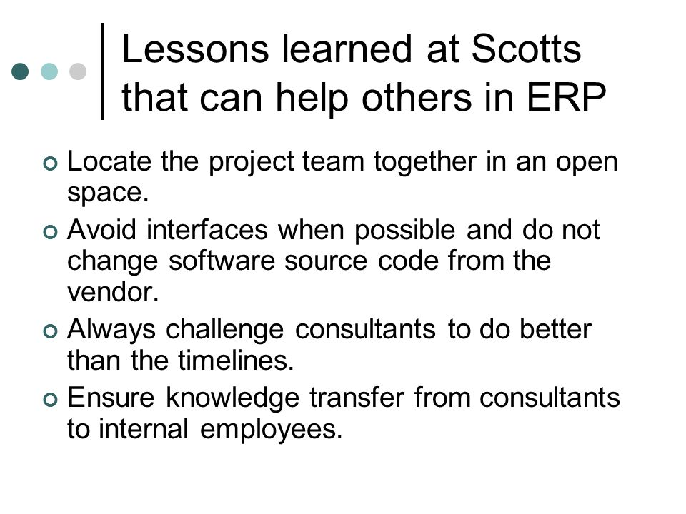 Lessons learned at Scotts that can help others in ERP Locate the project team together in an open space. Avoid interfaces when possible and do not cha