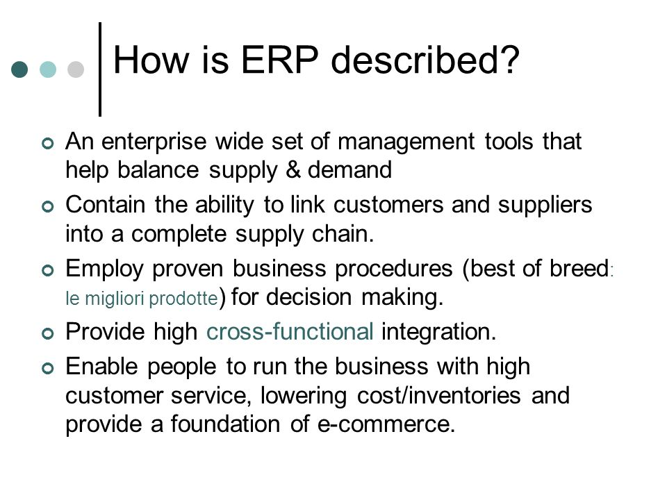 How is ERP described? An enterprise wide set of management tools that help balance supply & demand Contain the ability to link customers and suppliers