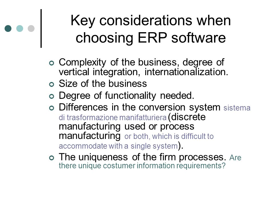 Key considerations when choosing ERP software Complexity of the business, degree of vertical integration, internationalization. Size of the business D