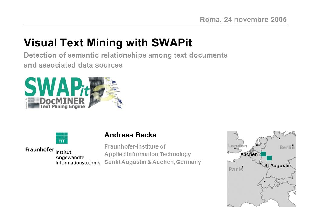 Visual Text Mining with SWAPit Detection of semantic relationships among text documents and associated data sources Andreas Becks Fraunhofer-Institute of Applied Information Technology Sankt Augustin & Aachen, Germany Aachen St.Augustin Roma, 24 novembre 2005