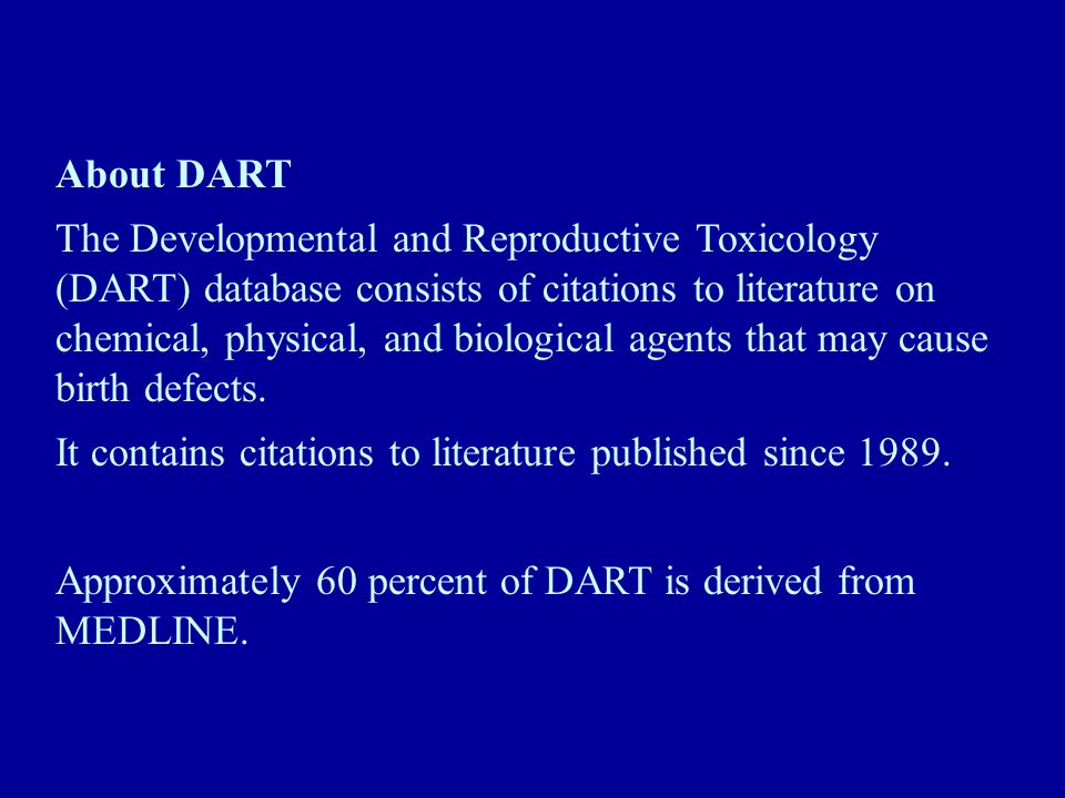 About DART The Developmental and Reproductive Toxicology (DART) database consists of citations to literature on chemical, physical, and biological agents that may cause birth defects.