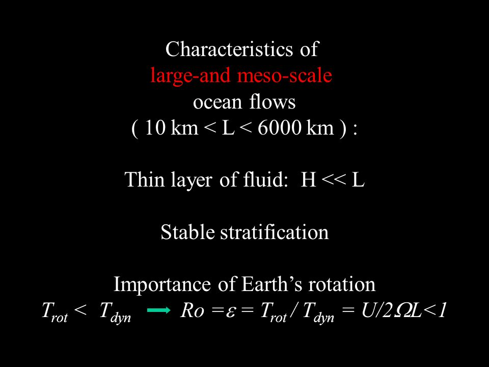 Characteristics of large-and meso-scale ocean flows ( 10 km < L < 6000 km ) : Thin layer of fluid: H << L Stable stratification Importance of Earths r