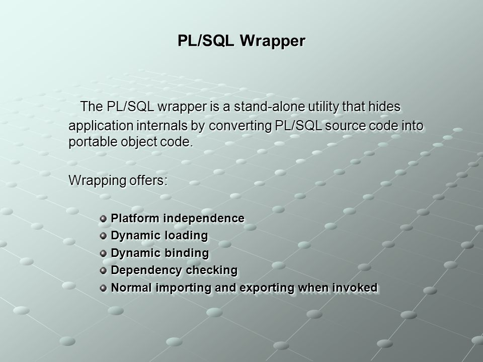 PL/SQL Wrapper The PL/SQL wrapper is a stand-alone utility that hides application internals by converting PL/SQL source code into portable object code.