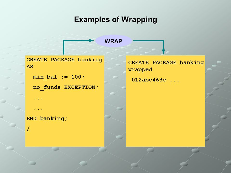 Examples of Wrapping CREATE PACKAGE banking AS min_bal := 100; no_funds EXCEPTION;...