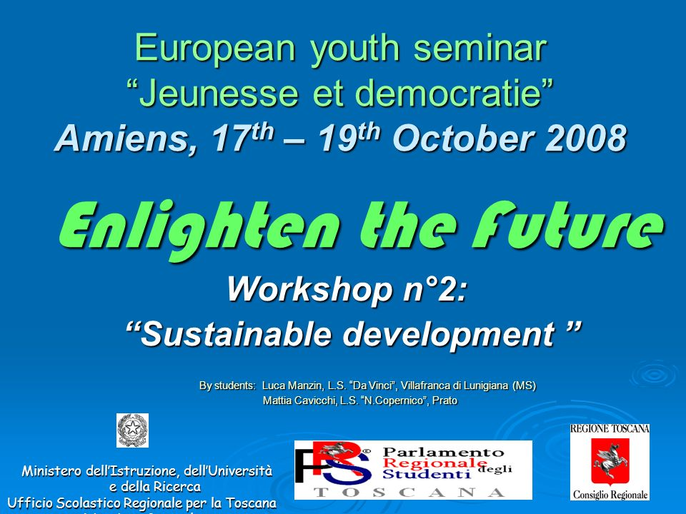 Enlighten the Future European youth seminar Jeunesse et democratie Amiens, 17 th – 19 th October 2008 Ministero dellIstruzione, dellUniversità e della Ricerca Ministero dellIstruzione, dellUniversità e della Ricerca Ufficio Scolastico Regionale per la Toscana Direzione Generale Workshop n°2: Sustainable development By students: Luca Manzin, L.S.