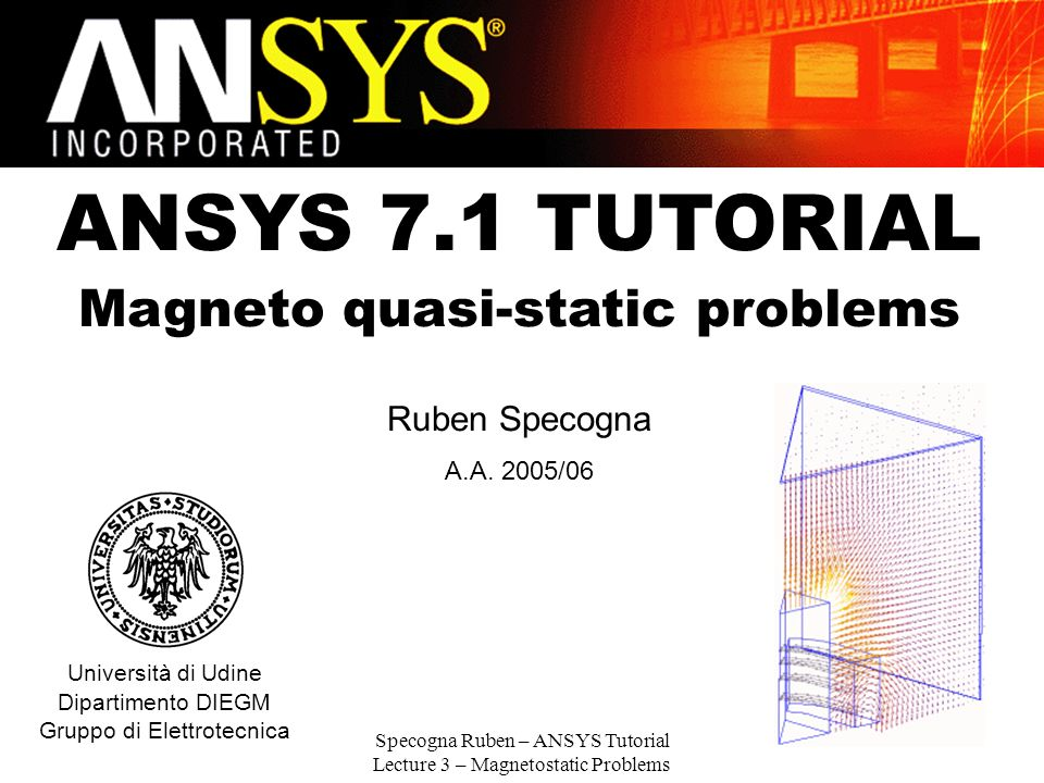 Specogna Ruben – ANSYS Tutorial Lecture 3 – Magnetostatic Problems 1 ANSYS 7.1 TUTORIAL Magneto quasi-static problems Ruben Specogna A.A. 2005/06 Univ