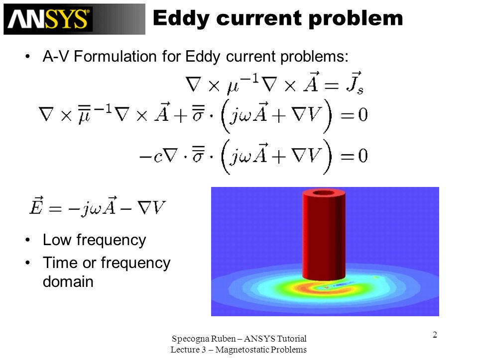 Specogna Ruben – ANSYS Tutorial Lecture 3 – Magnetostatic Problems 2 Eddy current problem A-V Formulation for Eddy current problems: Low frequency Tim