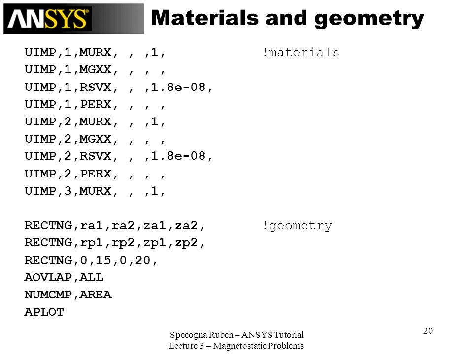 Specogna Ruben – ANSYS Tutorial Lecture 3 – Magnetostatic Problems 20 Materials and geometry UIMP,1,MURX,,,1, !materials UIMP,1,MGXX,,,, UIMP,1,RSVX,,