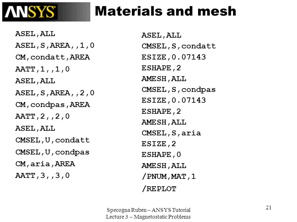 Specogna Ruben – ANSYS Tutorial Lecture 3 – Magnetostatic Problems 21 Materials and mesh ASEL,ALL ASEL,S,AREA,,1,0 CM,condatt,AREA AATT,1,,1,0 ASEL,AL