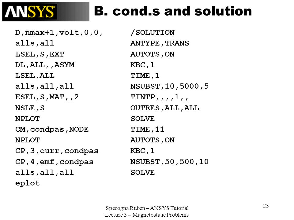 Specogna Ruben – ANSYS Tutorial Lecture 3 – Magnetostatic Problems 23 B. cond.s and solution D,nmax+1,volt,0,0, alls,all LSEL,S,EXT DL,ALL,,ASYM LSEL,
