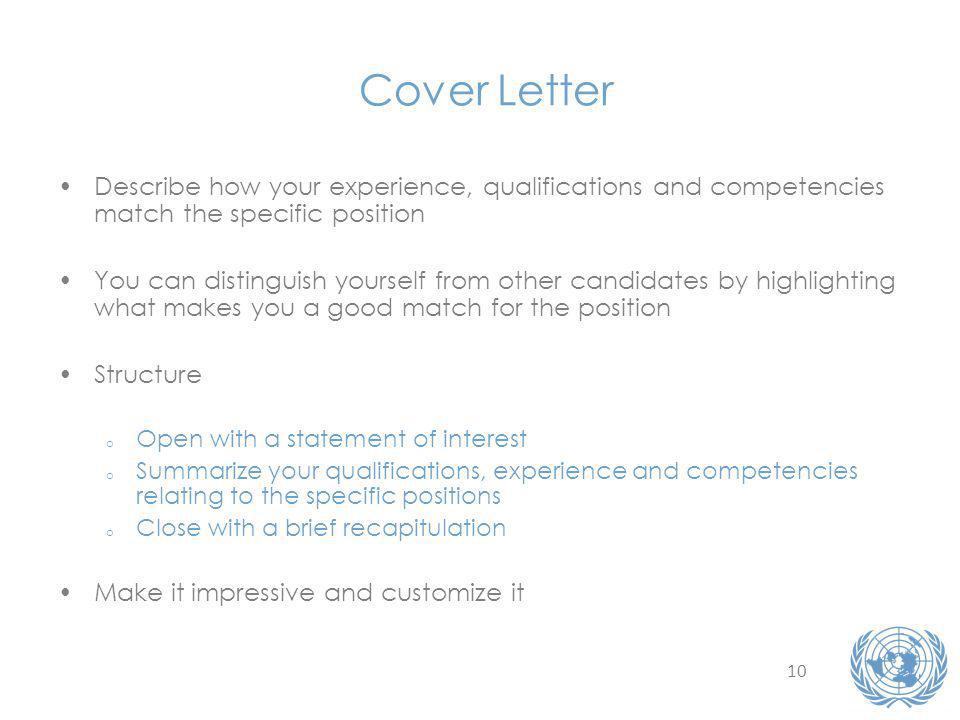 10 Cover Letter Describe how your experience, qualifications and competencies match the specific position You can distinguish yourself from other candidates by highlighting what makes you a good match for the position Structure o Open with a statement of interest o Summarize your qualifications, experience and competencies relating to the specific positions o Close with a brief recapitulation Make it impressive and customize it