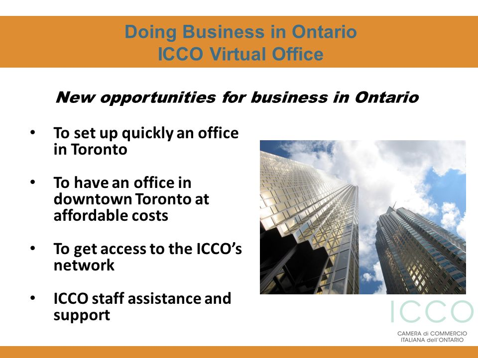 Doing Business in Ontario ICCO Virtual Office To set up quickly an office in Toronto To have an office in downtown Toronto at affordable costs To get