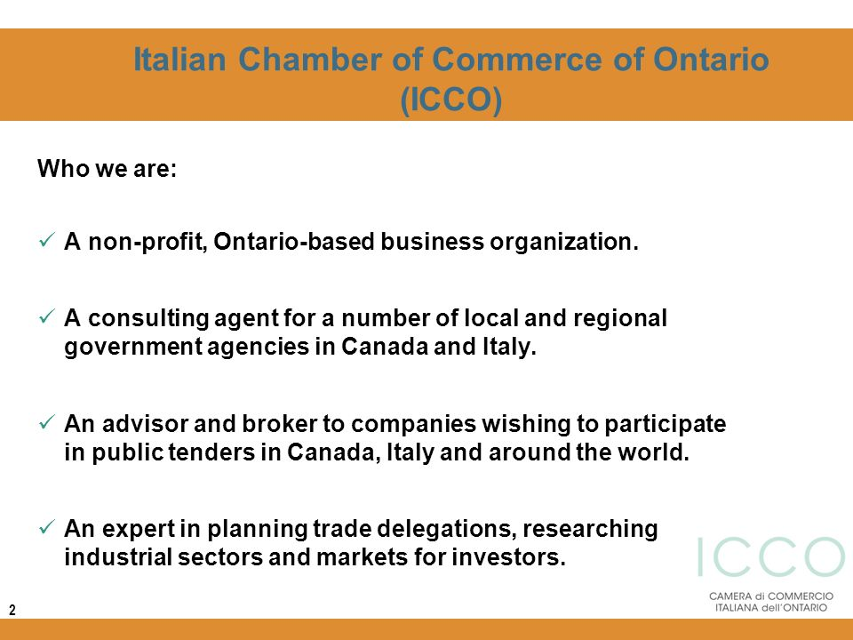 Italian Chamber of Commerce of Ontario (ICCO) Who we are: A non-profit, Ontario-based business organization. A consulting agent for a number of local