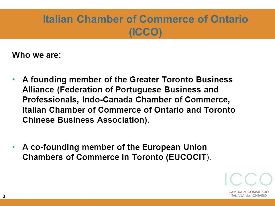 Italian Chamber of Commerce of Ontario (ICCO) Who we are: A founding member of the Greater Toronto Business Alliance (Federation of Portuguese Busines