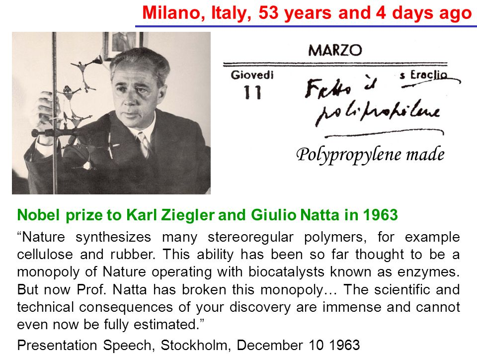 Milano, Italy, 53 years and 4 days ago Nobel prize to Karl Ziegler and Giulio Natta in 1963 Nature synthesizes many stereoregular polymers, for exampl