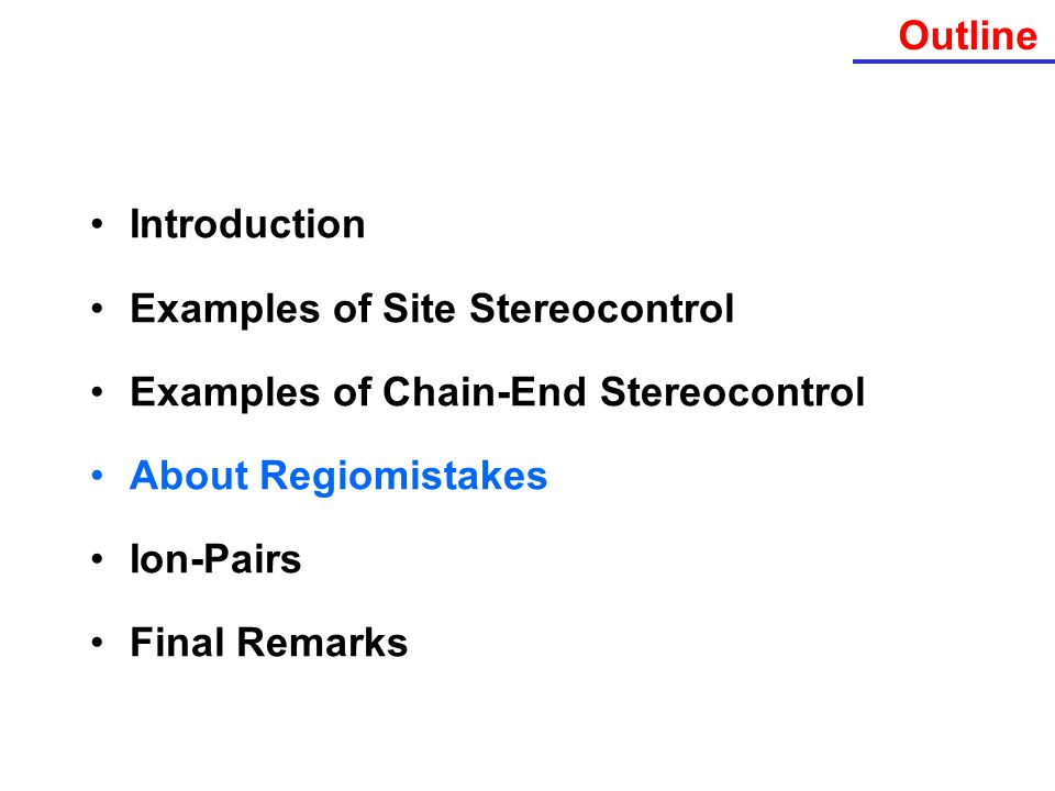 Outline Introduction Examples of Site Stereocontrol Examples of Chain-End Stereocontrol About Regiomistakes Ion-Pairs Final Remarks