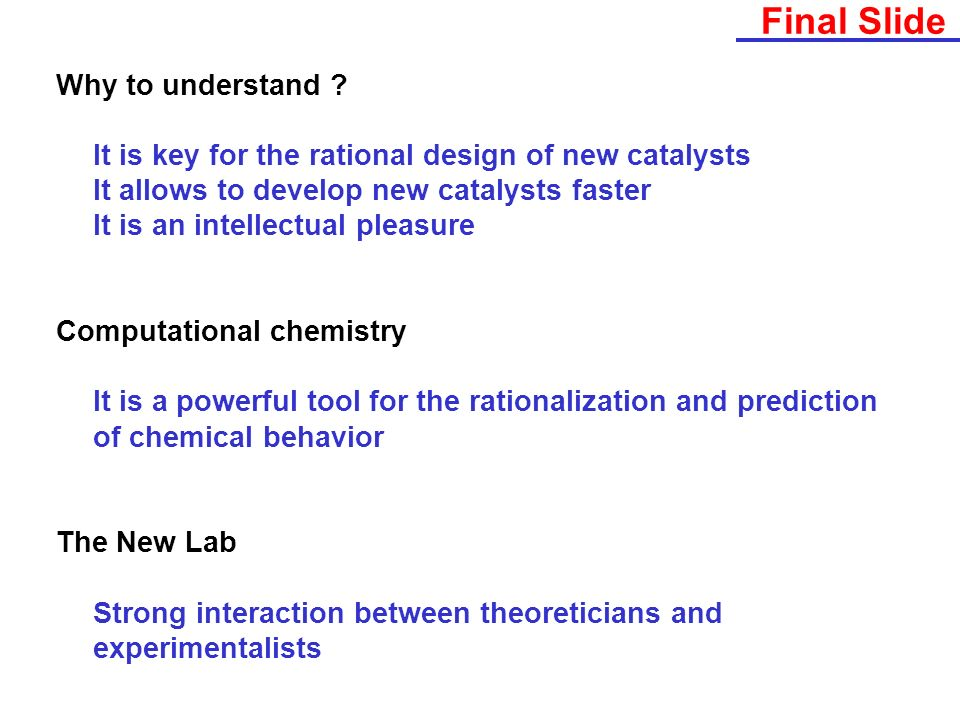 Final Slide Why to understand ? It is key for the rational design of new catalysts It allows to develop new catalysts faster It is an intellectual ple