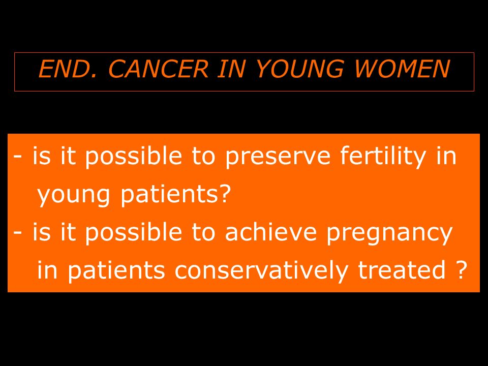 END.CANCER IN YOUNG WOMEN - is it possible to preserve fertility in young patients.