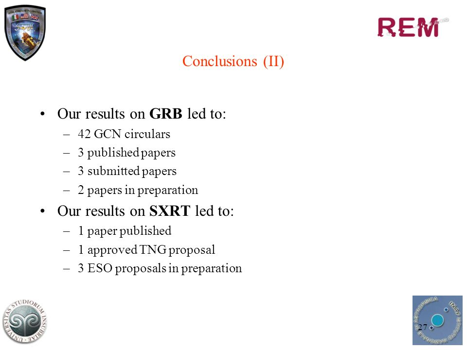 27 Conclusions (II) Our results on GRB led to: –42 GCN circulars –3 published papers –3 submitted papers –2 papers in preparation Our results on SXRT led to: –1 paper published –1 approved TNG proposal –3 ESO proposals in preparation