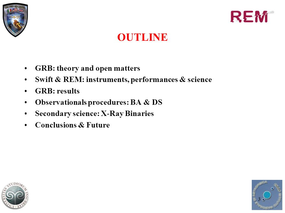 3 OUTLINE GRB: theory and open matters Swift & REM: instruments, performances & science GRB: results Observationals procedures: BA & DS Secondary science: X-Ray Binaries Conclusions & Future