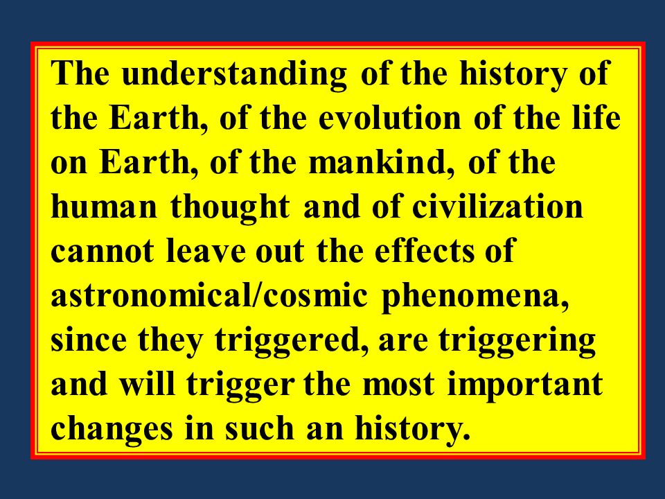 The understanding of the history of the Earth, of the evolution of the life on Earth, of the mankind, of the human thought and of civilization cannot leave out the effects of astronomical/cosmic phenomena, since they triggered, are triggering and will trigger the most important changes in such an history.