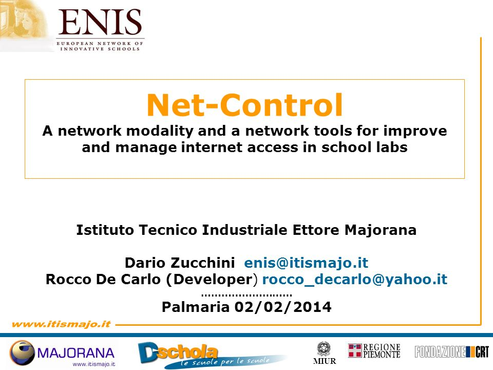1 MIUR Istituto Tecnico Industriale Ettore Majorana Dario Zucchini Rocco De Carlo (Developer) ……………………… Palmaria 02/02/2014 Net-Control A network modality and a network tools for improve and manage internet access in school labs