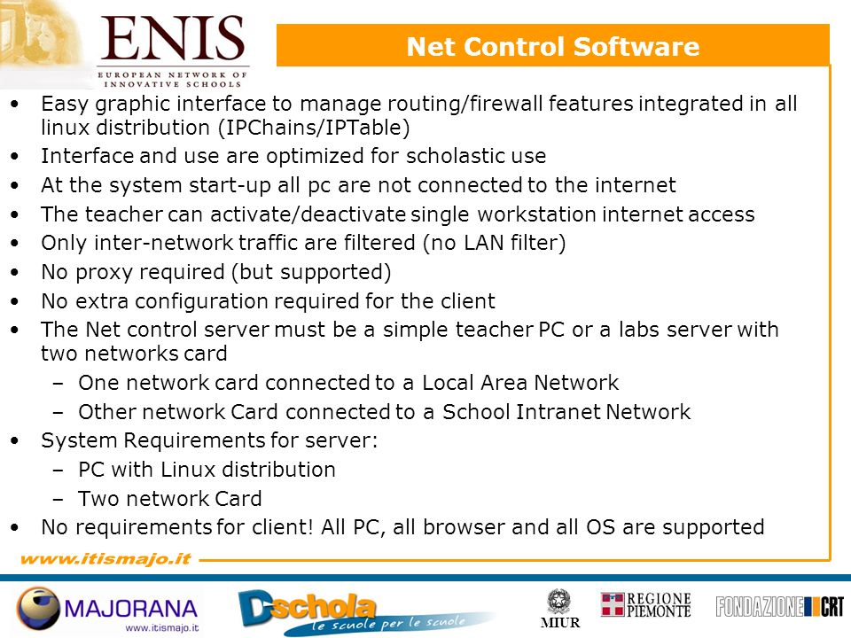 7 MIUR Net Control Software Easy graphic interface to manage routing/firewall features integrated in all linux distribution (IPChains/IPTable) Interface and use are optimized for scholastic use At the system start-up all pc are not connected to the internet The teacher can activate/deactivate single workstation internet access Only inter-network traffic are filtered (no LAN filter) No proxy required (but supported) No extra configuration required for the client The Net control server must be a simple teacher PC or a labs server with two networks card –One network card connected to a Local Area Network –Other network Card connected to a School Intranet Network System Requirements for server: –PC with Linux distribution –Two network Card No requirements for client.