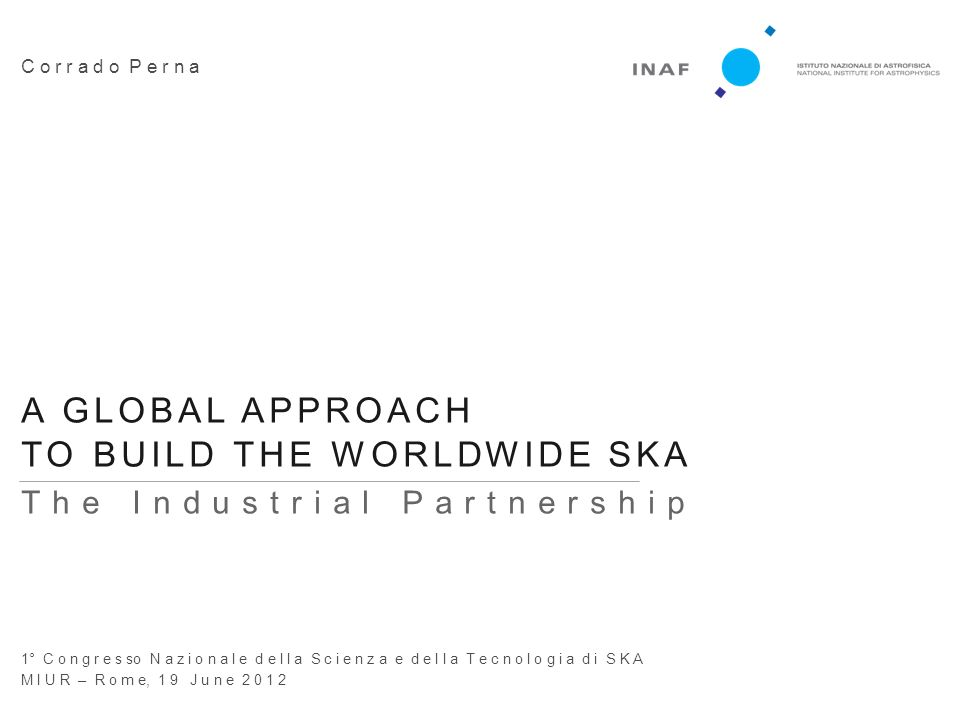 A GLOBAL APPROACH TO BUILD THE WORLDWIDE SKA | © 2012 Corrado Perna | 1° Congresso Nazionale S&T di SKA | MIUR | Rome, 19 June 2012 | Page n. 1 C o r