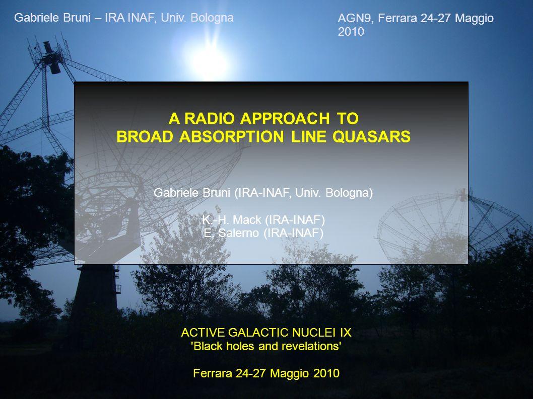 AGN9, Ferrara 24-27 Maggio 2010 Gabriele Bruni – IRA INAF, Univ. Bologna A RADIO APPROACH TO BROAD ABSORPTION LINE QUASARS Gabriele Bruni (IRA-INAF, U