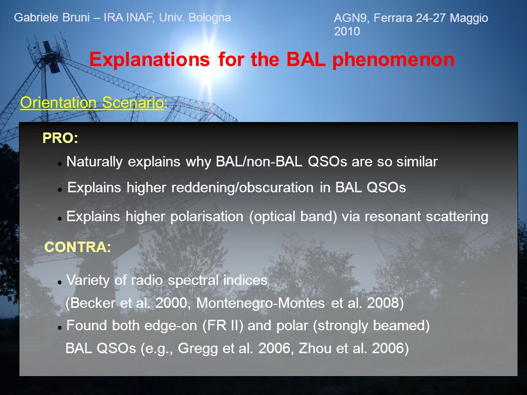 Explanations for the BAL phenomenon Orientation Scenario: PRO: Naturally explains why BAL/non-BAL QSOs are so similar Explains higher reddening/obscuration in BAL QSOs CONTRA: Explains higher polarisation (optical band) via resonant scattering Variety of radio spectral indices (Becker et al.