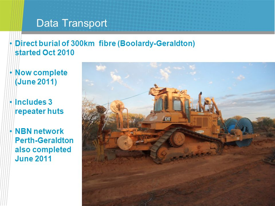 Data Transport Direct burial of 300km fibre (Boolardy-Geraldton) started Oct 2010 Now complete (June 2011) Includes 3 repeater huts NBN network Perth-
