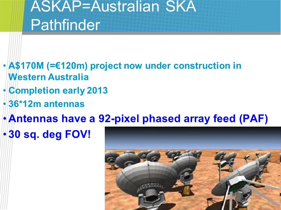 ASKAP=Australian SKA Pathfinder A$170M (=120m) project now under construction in Western Australia Completion early 2013 36*12m antennas Antennas have