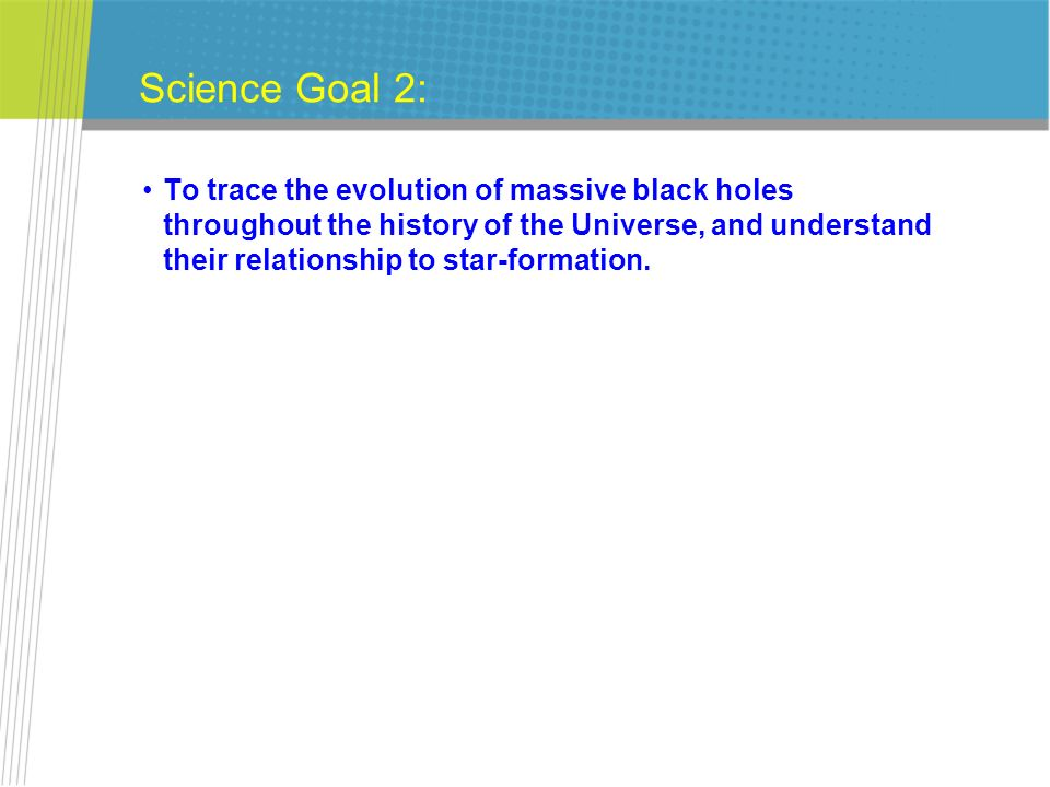 Science Goal 2: To trace the evolution of massive black holes throughout the history of the Universe, and understand their relationship to star-format