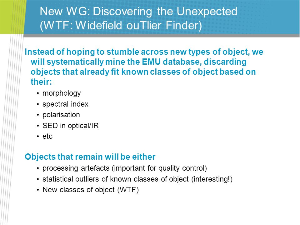 New WG: Discovering the Unexpected (WTF: Widefield ouTlier Finder) Instead of hoping to stumble across new types of object, we will systematically min
