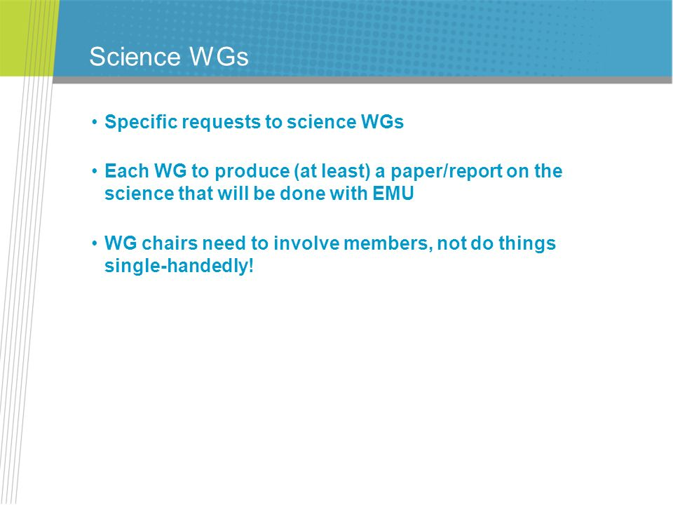 Science WGs Specific requests to science WGs Each WG to produce (at least) a paper/report on the science that will be done with EMU WG chairs need to