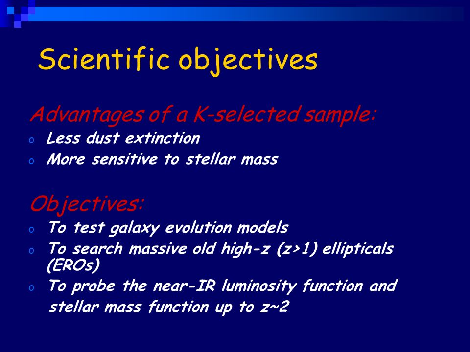 Scientific objectives Advantages of a K-selected sample: o Less dust extinction o More sensitive to stellar mass Objectives: o To test galaxy evolution models o To search massive old high-z (z>1) ellipticals (EROs) o To probe the near-IR luminosity function and stellar mass function up to z~2