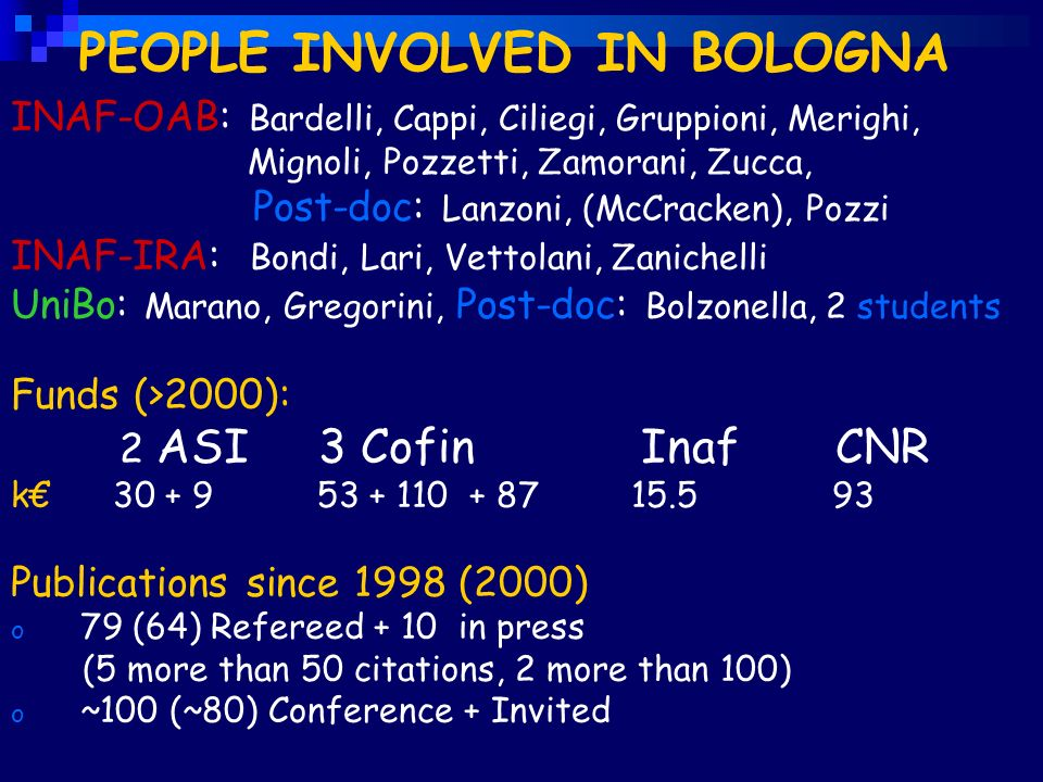 PEOPLE INVOLVED IN BOLOGNA INAF-OAB: Bardelli, Cappi, Ciliegi, Gruppioni, Merighi, Mignoli, Pozzetti, Zamorani, Zucca, Post-doc: Lanzoni, (McCracken), Pozzi INAF-IRA: Bondi, Lari, Vettolani, Zanichelli UniBo: Marano, Gregorini, Post-doc: Bolzonella, 2 students Funds (>2000): 2 ASI 3 Cofin Inaf CNR k 30 + 9 53 + 110 + 87 15.5 93 Publications since 1998 (2000) o 79 (64) Refereed + 10 in press (5 more than 50 citations, 2 more than 100) o ~100 (~80) Conference + Invited