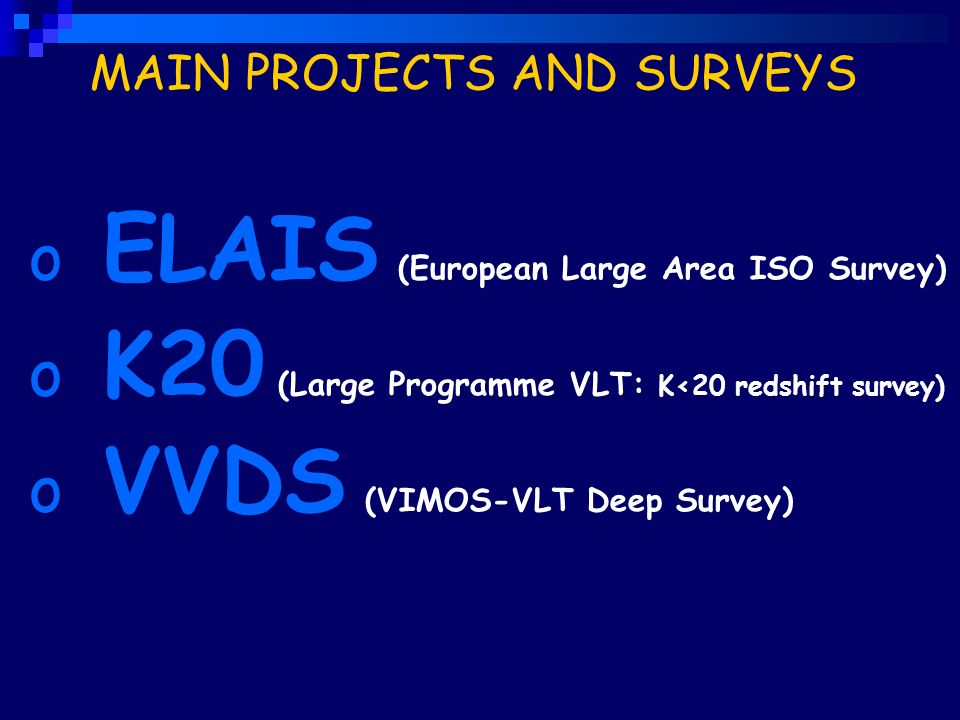 MAIN PROJECTS AND SURVEYS o ELAIS (European Large Area ISO Survey) o K20 (Large Programme VLT: K<20 redshift survey) o VVDS (VIMOS-VLT Deep Survey)