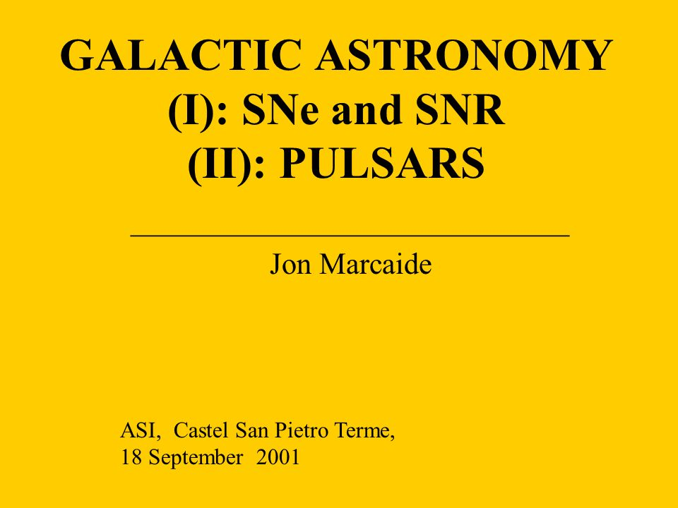 GALACTIC ASTRONOMY (I): SNe and SNR (II): PULSARS _____________________________ Jon Marcaide ASI, Castel San Pietro Terme, 18 September 2001